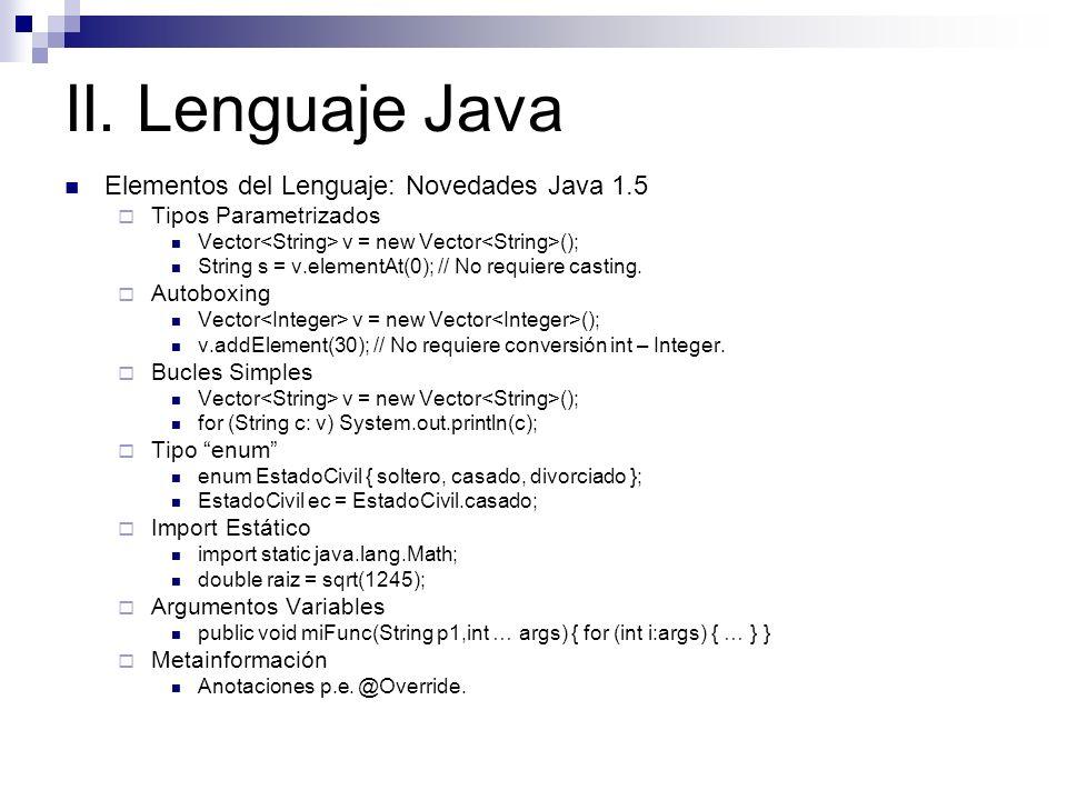 II. Lenguaje Java Elementos del Lenguaje: Novedades Java 1.5 Tipos Parametrizados Vector v = new Vector (); String s = v.elementAt(0); // No requiere
