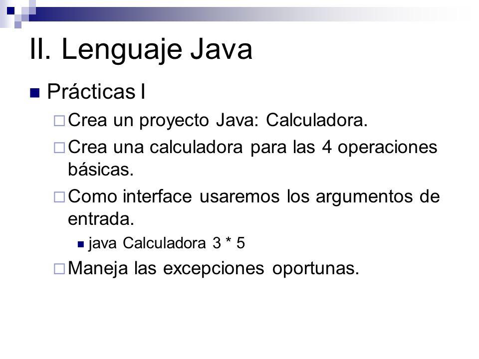 II. Lenguaje Java Prácticas I Crea un proyecto Java: Calculadora. Crea una calculadora para las 4 operaciones básicas. Como interface usaremos los arg
