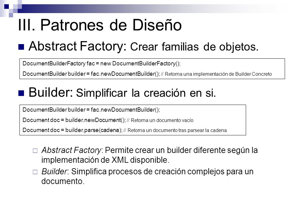 III. Patrones de Diseño Abstract Factory: Crear familias de objetos. DocumentBuilderFactory fac = new DocumentBuilderFactory(); DocumentBuilder builde