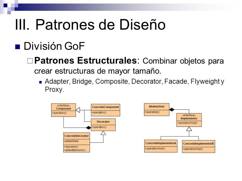 III. Patrones de Diseño División GoF Patrones Estructurales: Combinar objetos para crear estructuras de mayor tamaño. Adapter, Bridge, Composite, Deco