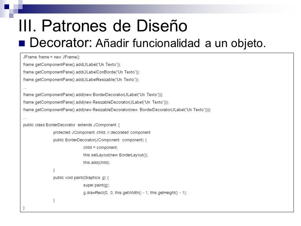 III. Patrones de Diseño Decorator: Añadir funcionalidad a un objeto. JFrame frame = new JFrame(); frame.getComponentPane().add(JLabel(Un Texto)); fram
