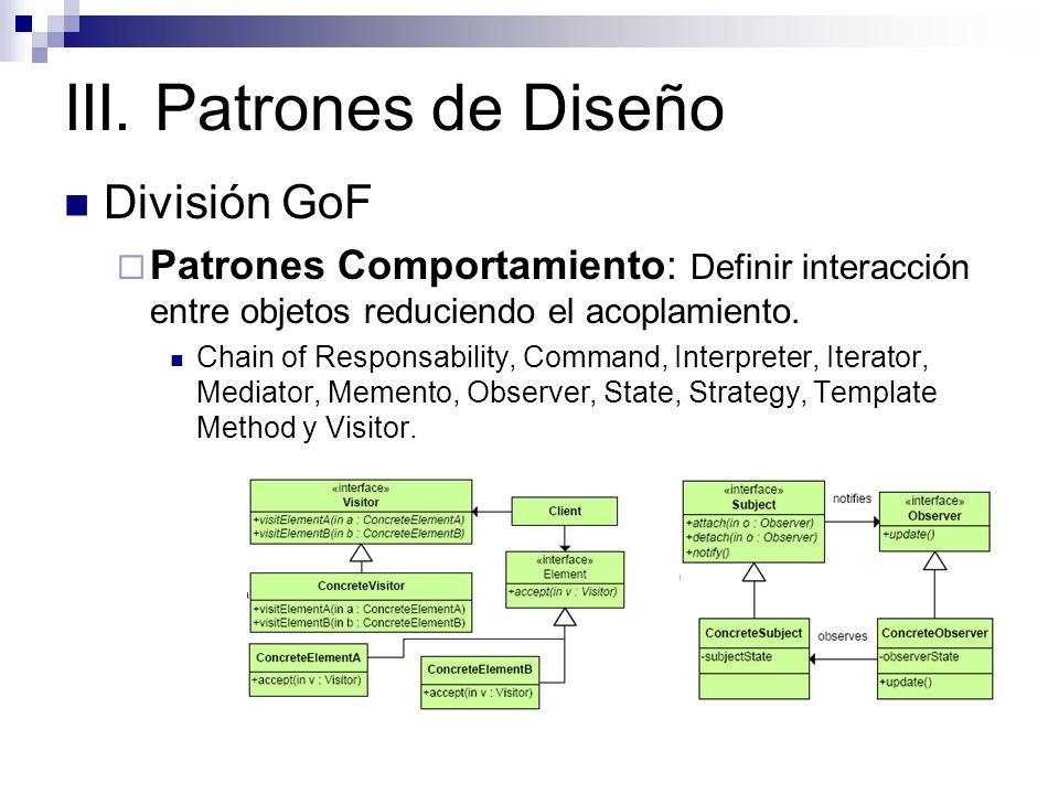 III. Patrones de Diseño División GoF Patrones Comportamiento: Definir interacción entre objetos reduciendo el acoplamiento. Chain of Responsability, C