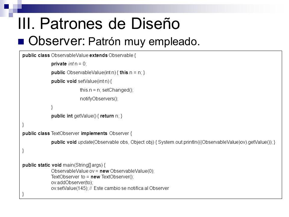 III. Patrones de Diseño Observer: Patrón muy empleado. public class ObservableValue extends Observable { private int n = 0; public ObservableValue(int