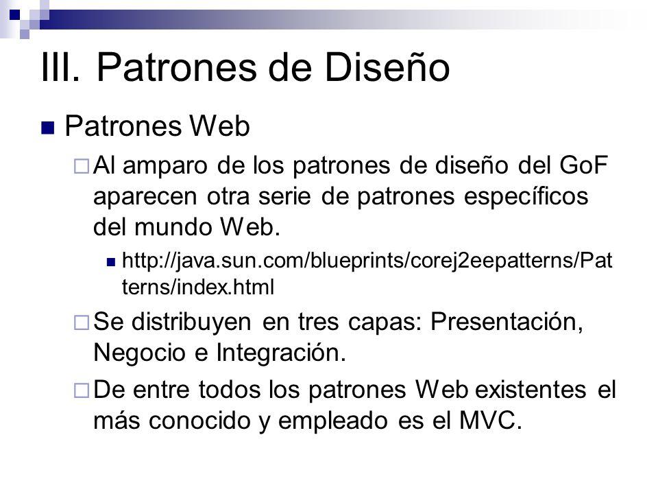 III. Patrones de Diseño Patrones Web Al amparo de los patrones de diseño del GoF aparecen otra serie de patrones específicos del mundo Web. http://jav