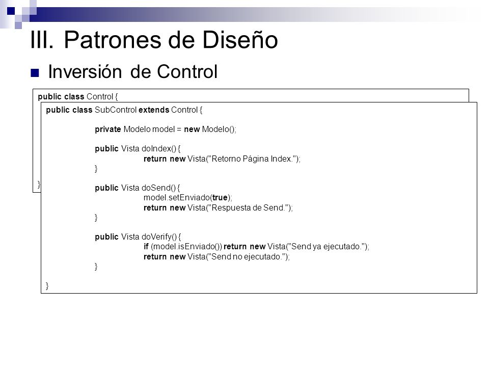 III. Patrones de Diseño Inversión de Control public class Control { public Vista doAction(String action) { try { return (Vista)this.getClass().getMeth