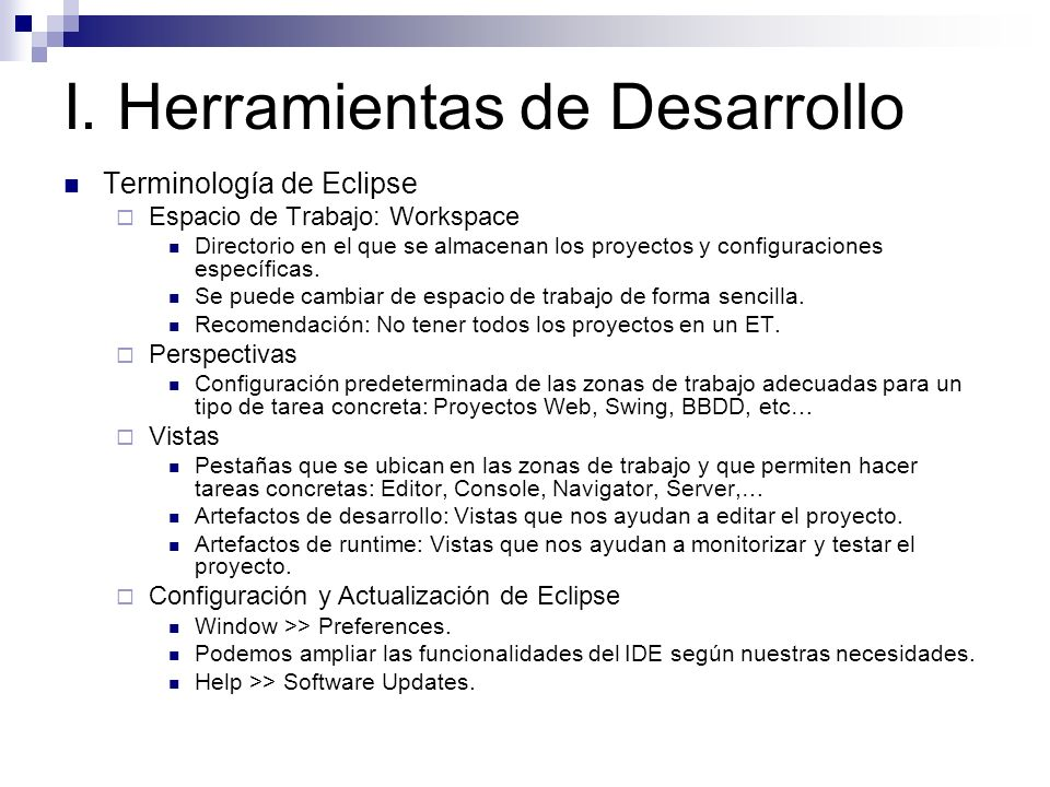 I. Herramientas de Desarrollo Terminología de Eclipse Espacio de Trabajo: Workspace Directorio en el que se almacenan los proyectos y configuraciones