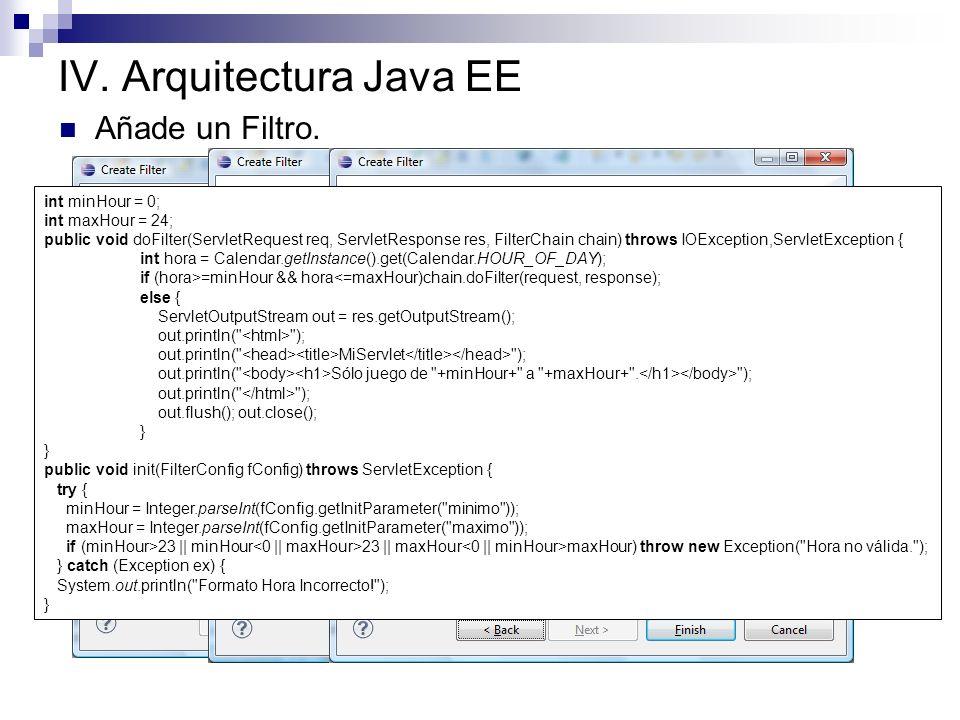 IV. Arquitectura Java EE Añade un Filtro. int minHour = 0; int maxHour = 24; public void doFilter(ServletRequest req, ServletResponse res, FilterChain