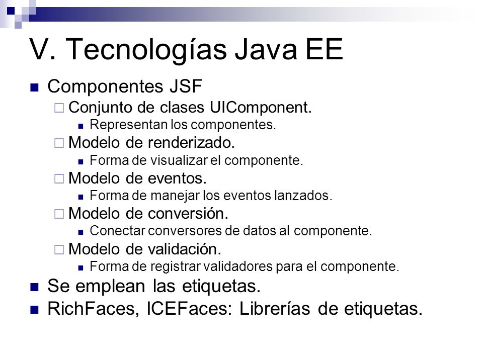 V. Tecnologías Java EE Componentes JSF Conjunto de clases UIComponent. Representan los componentes. Modelo de renderizado. Forma de visualizar el comp