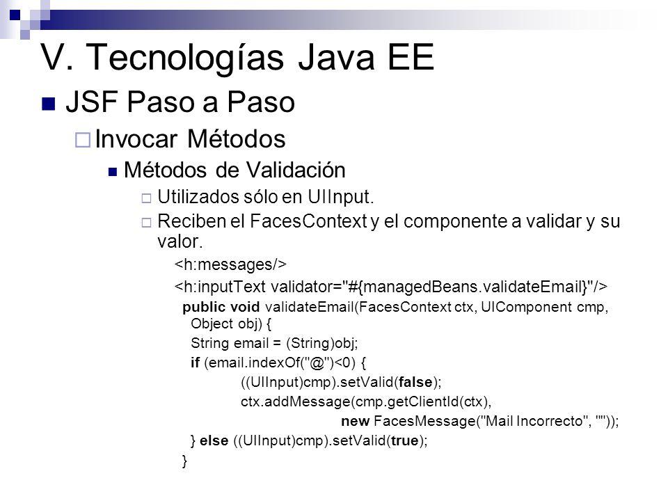 V. Tecnologías Java EE JSF Paso a Paso Invocar Métodos Métodos de Validación Utilizados sólo en UIInput. Reciben el FacesContext y el componente a val