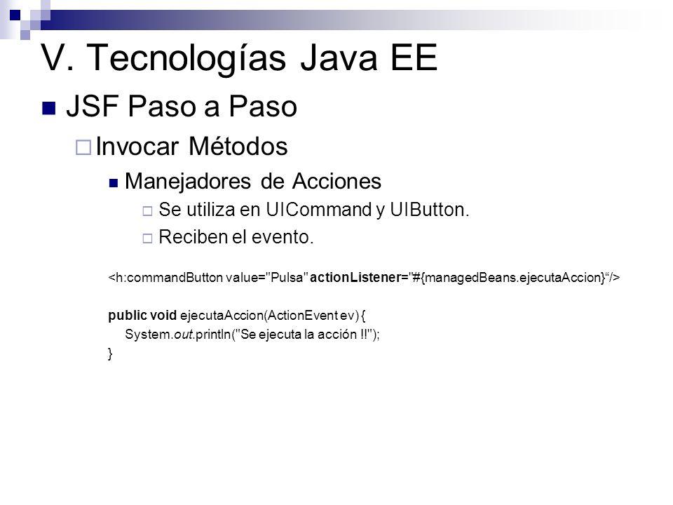 V. Tecnologías Java EE JSF Paso a Paso Invocar Métodos Manejadores de Acciones Se utiliza en UICommand y UIButton. Reciben el evento. public void ejec