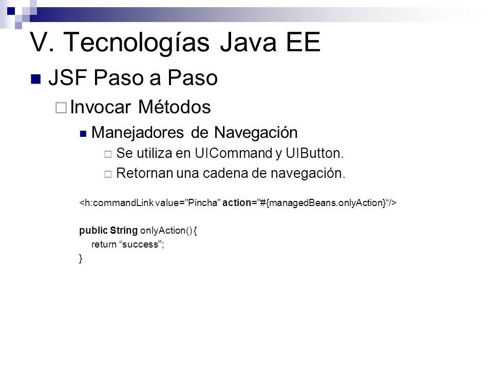 V. Tecnologías Java EE JSF Paso a Paso Invocar Métodos Manejadores de Navegación Se utiliza en UICommand y UIButton. Retornan una cadena de navegación