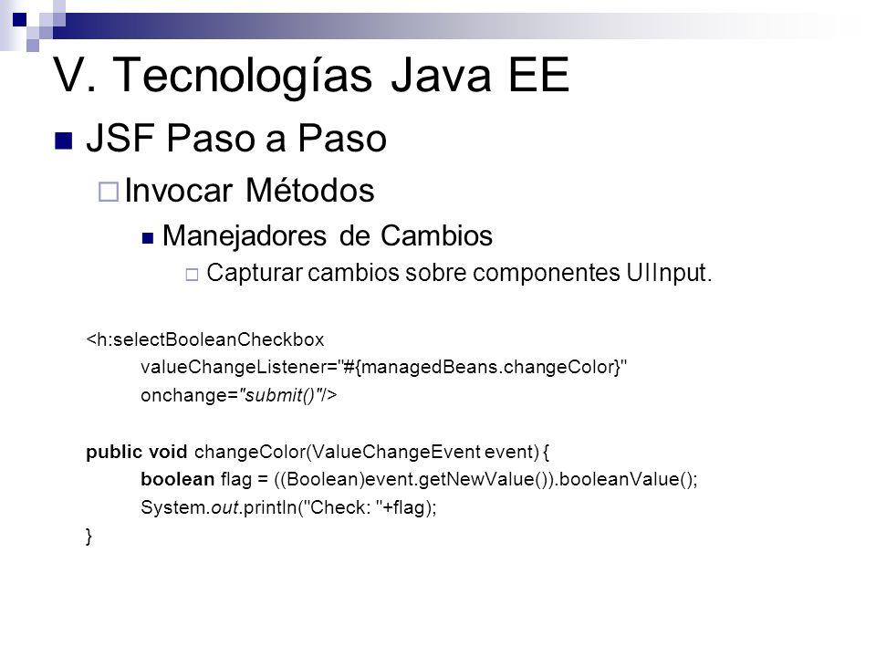 V. Tecnologías Java EE JSF Paso a Paso Invocar Métodos Manejadores de Cambios Capturar cambios sobre componentes UIInput. <h:selectBooleanCheckbox val