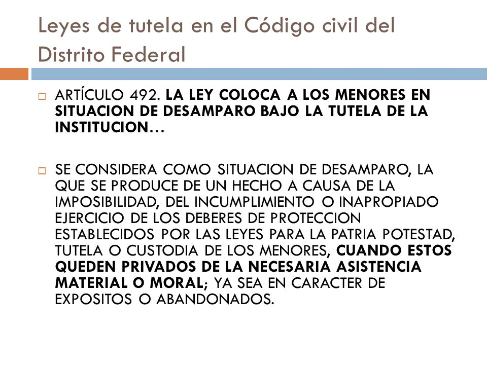 Leyes de tutela en el Código civil del Distrito Federal ARTÍCULO 492. LA LEY COLOCA A LOS MENORES EN SITUACION DE DESAMPARO BAJO LA TUTELA DE LA INSTI