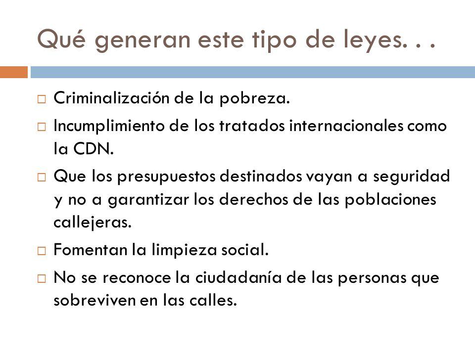 Qué generan este tipo de leyes... Criminalización de la pobreza. Incumplimiento de los tratados internacionales como la CDN. Que los presupuestos dest