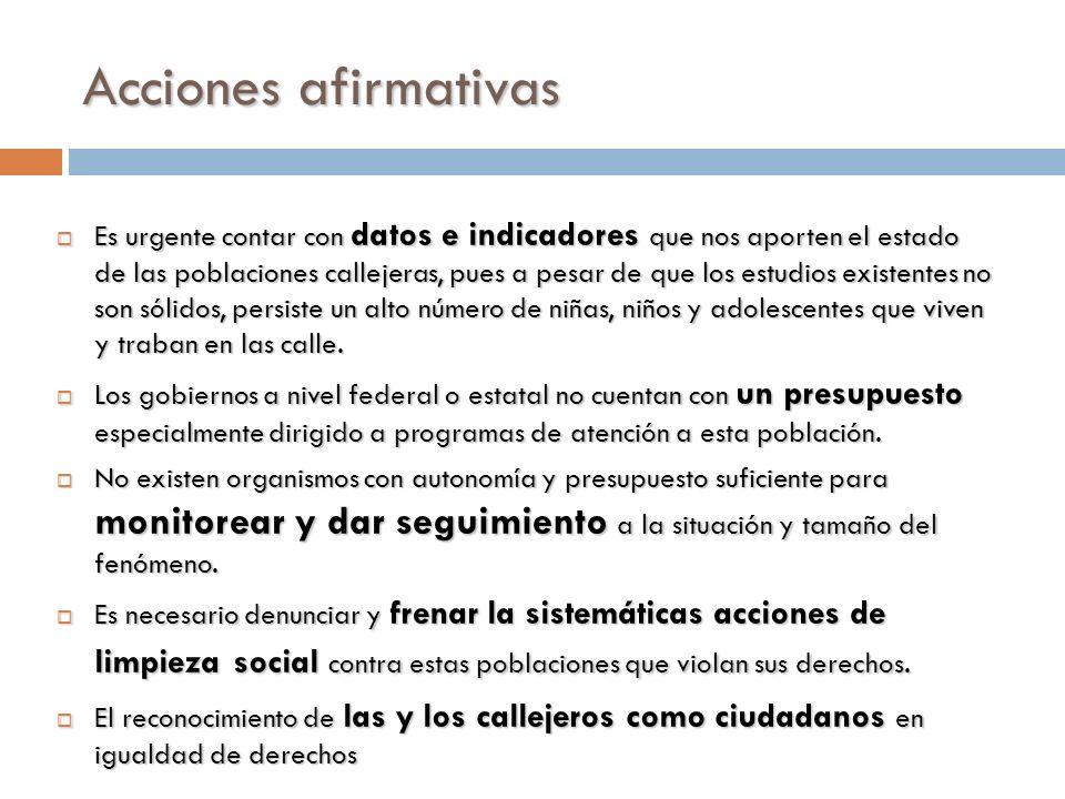 Acciones afirmativas Es urgente contar con datos e indicadores que nos aporten el estado de las poblaciones callejeras, pues a pesar de que los estudi