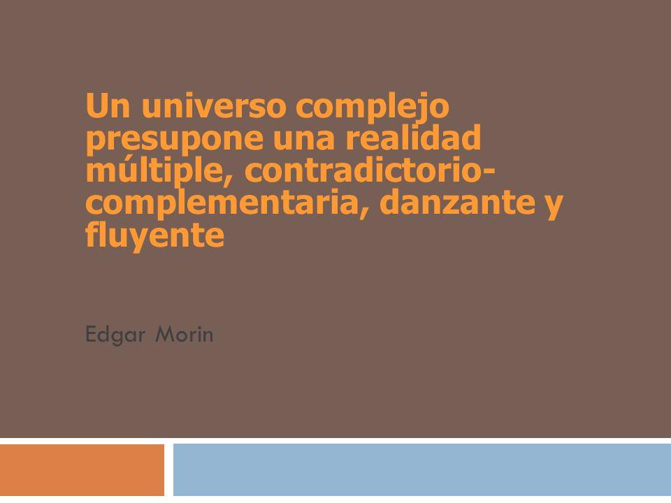 Un universo complejo presupone una realidad múltiple, contradictorio- complementaria, danzante y fluyente Edgar Morin