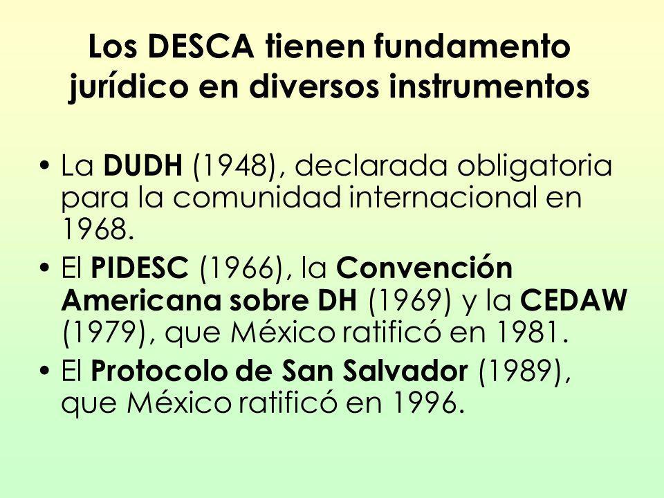 Los DESCA tienen fundamento jurídico en diversos instrumentos La DUDH (1948), declarada obligatoria para la comunidad internacional en 1968. El PIDESC