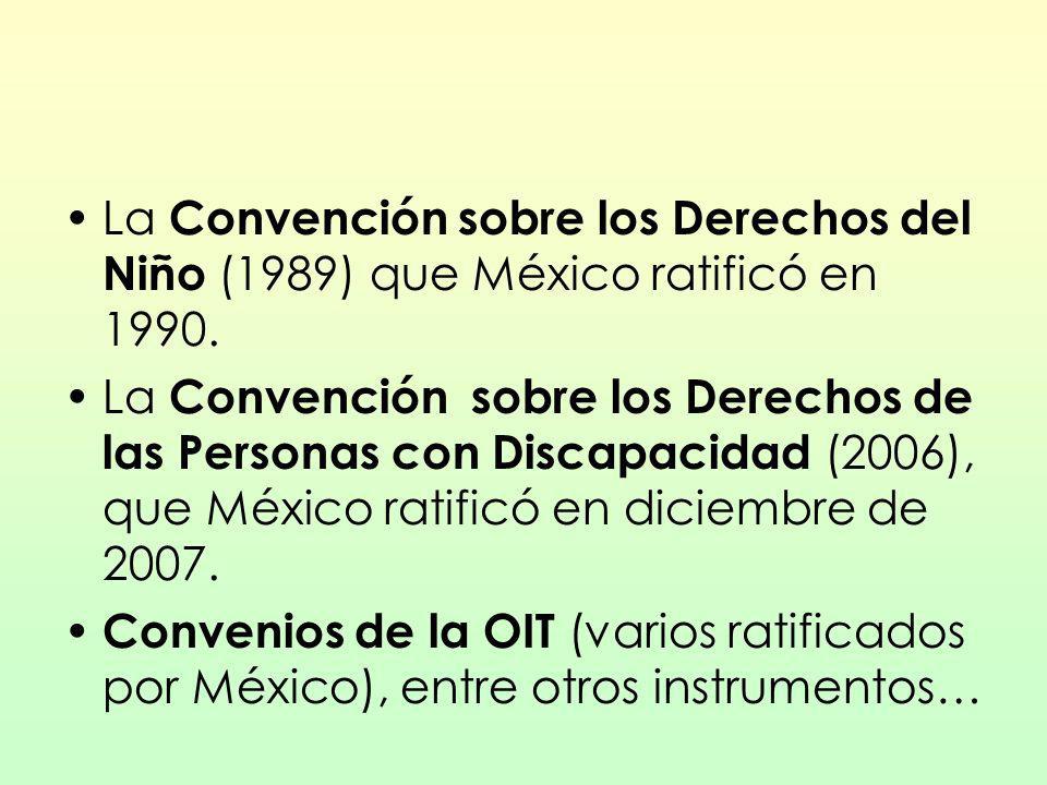 La Convención sobre los Derechos del Niño (1989) que México ratificó en 1990. La Convención sobre los Derechos de las Personas con Discapacidad (2006)