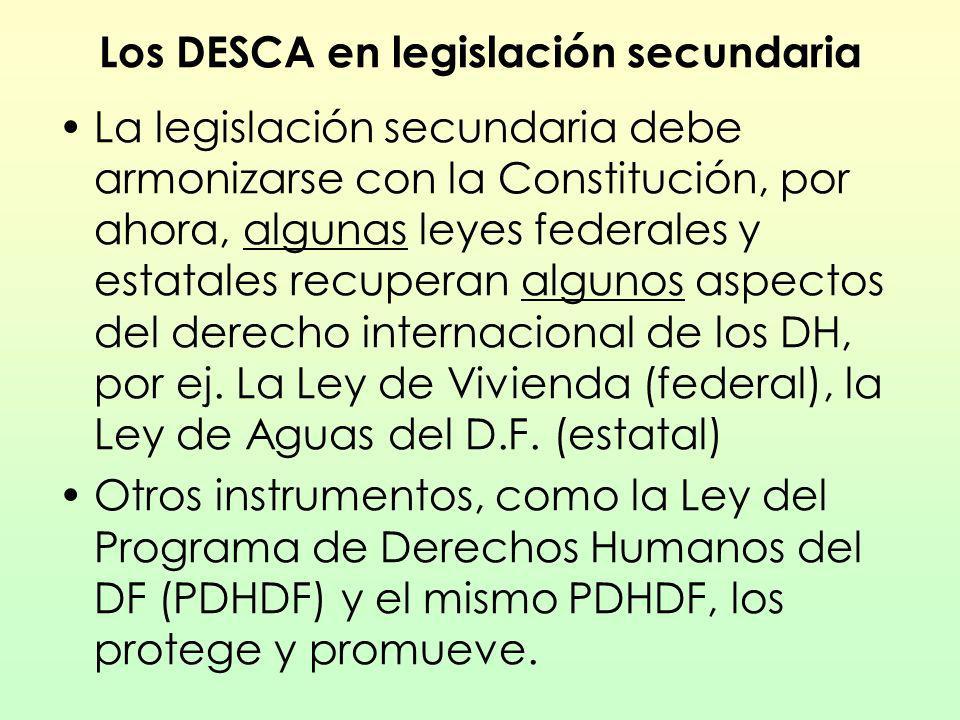 Los DESCA en legislación secundaria La legislación secundaria debe armonizarse con la Constitución, por ahora, algunas leyes federales y estatales rec