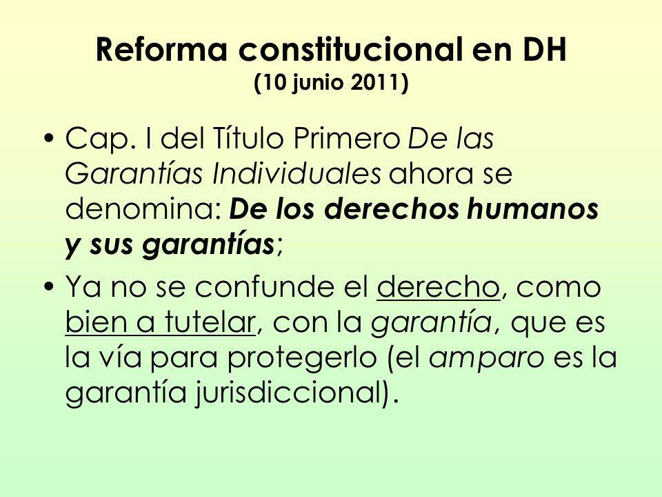 Reforma constitucional en DH (10 junio 2011) Cap. I del Título Primero De las Garantías Individuales ahora se denomina: De los derechos humanos y sus