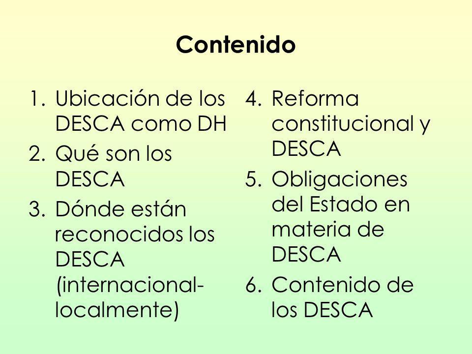 Contenido 1.Ubicación de los DESCA como DH 2.Qué son los DESCA 3.Dónde están reconocidos los DESCA (internacional- localmente) 4. Reforma constitucion