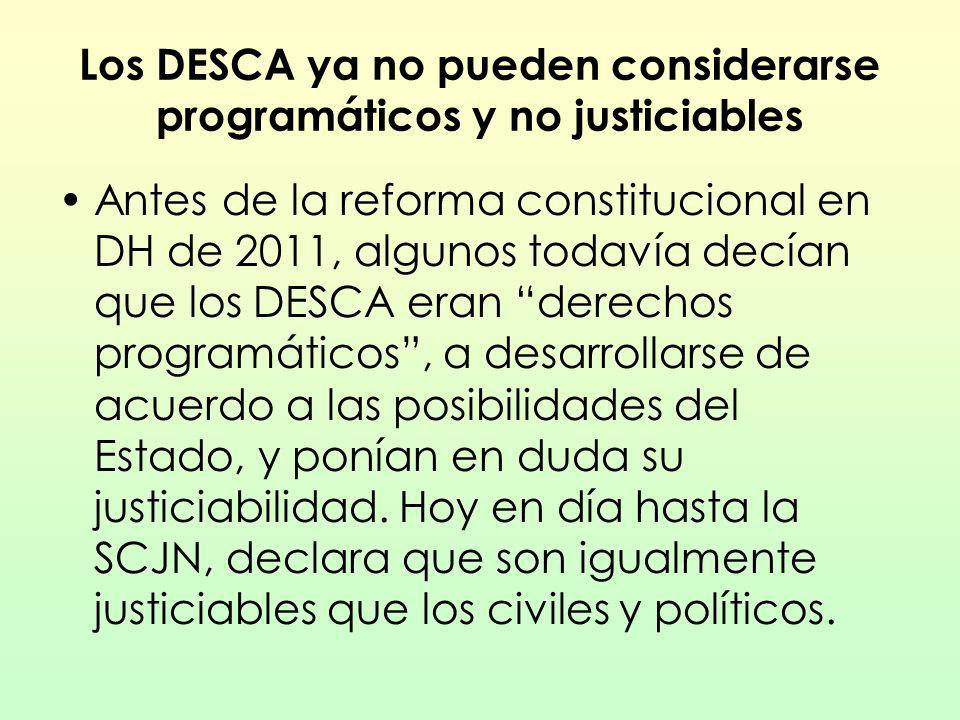 Los DESCA ya no pueden considerarse programáticos y no justiciables Antes de la reforma constitucional en DH de 2011, algunos todavía decían que los D