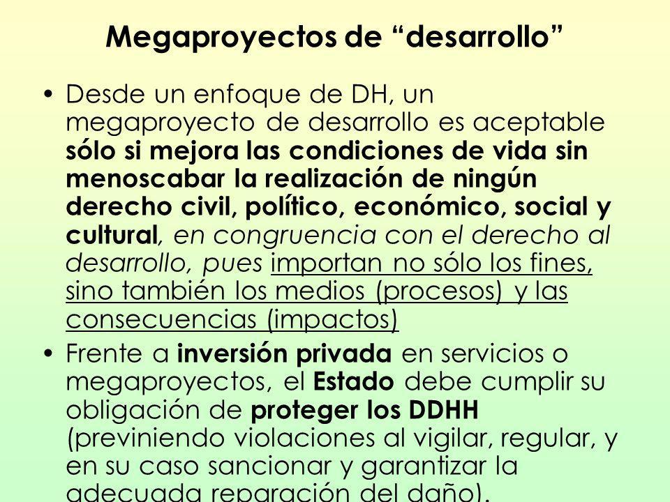 Megaproyectos de desarrollo Desde un enfoque de DH, un megaproyecto de desarrollo es aceptable sólo si mejora las condiciones de vida sin menoscabar l