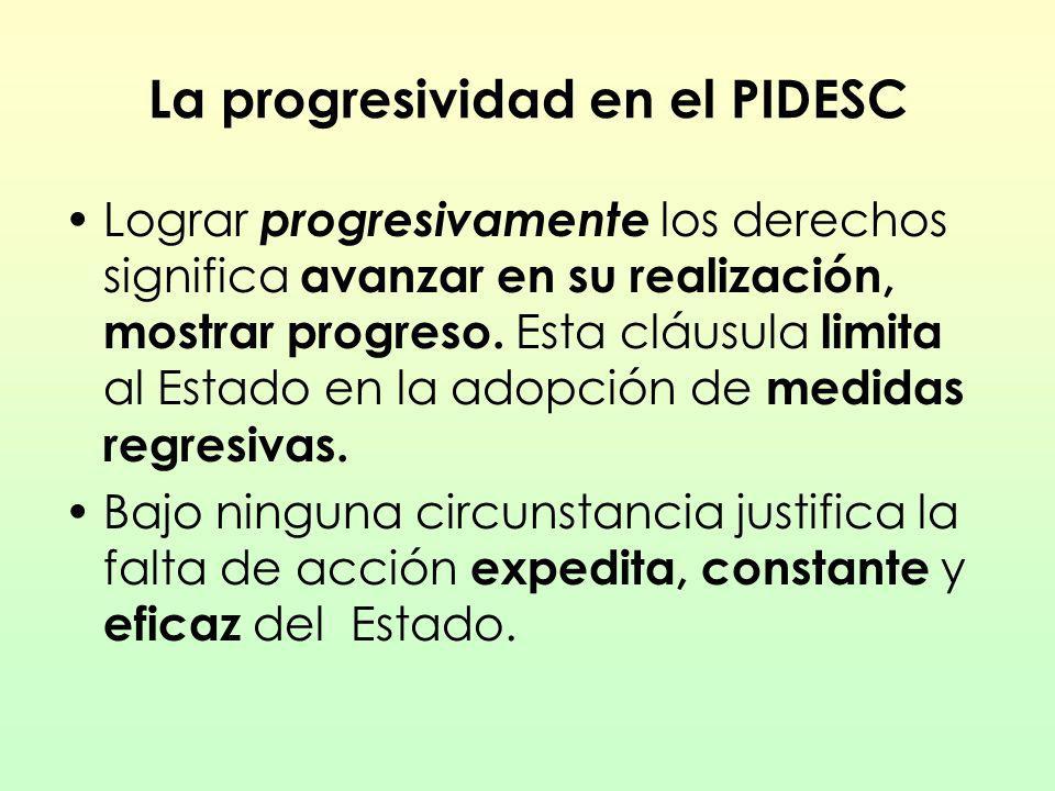 La progresividad en el PIDESC Lograr progresivamente los derechos significa avanzar en su realización, mostrar progreso. Esta cláusula limita al Estad
