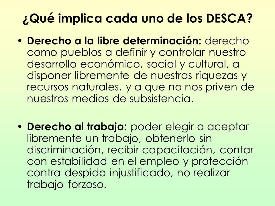 ¿Qué implica cada uno de los DESCA? Derecho a la libre determinación: derecho como pueblos a definir y controlar nuestro desarrollo económico, social