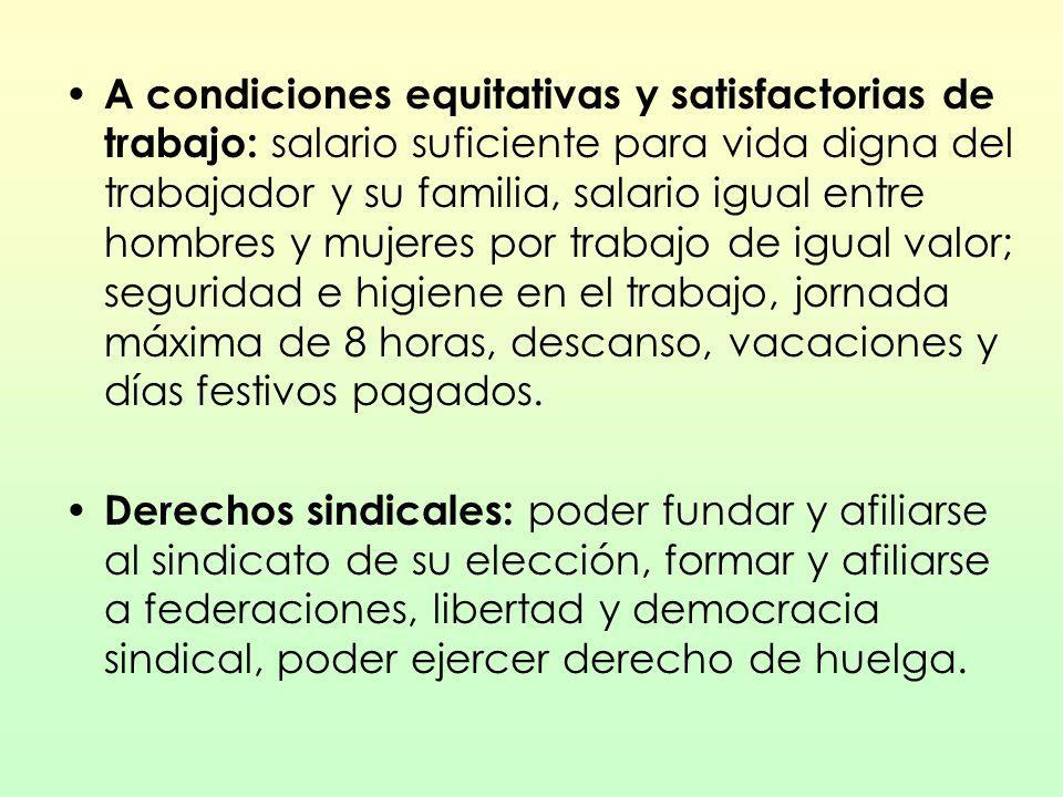 A condiciones equitativas y satisfactorias de trabajo: salario suficiente para vida digna del trabajador y su familia, salario igual entre hombres y m