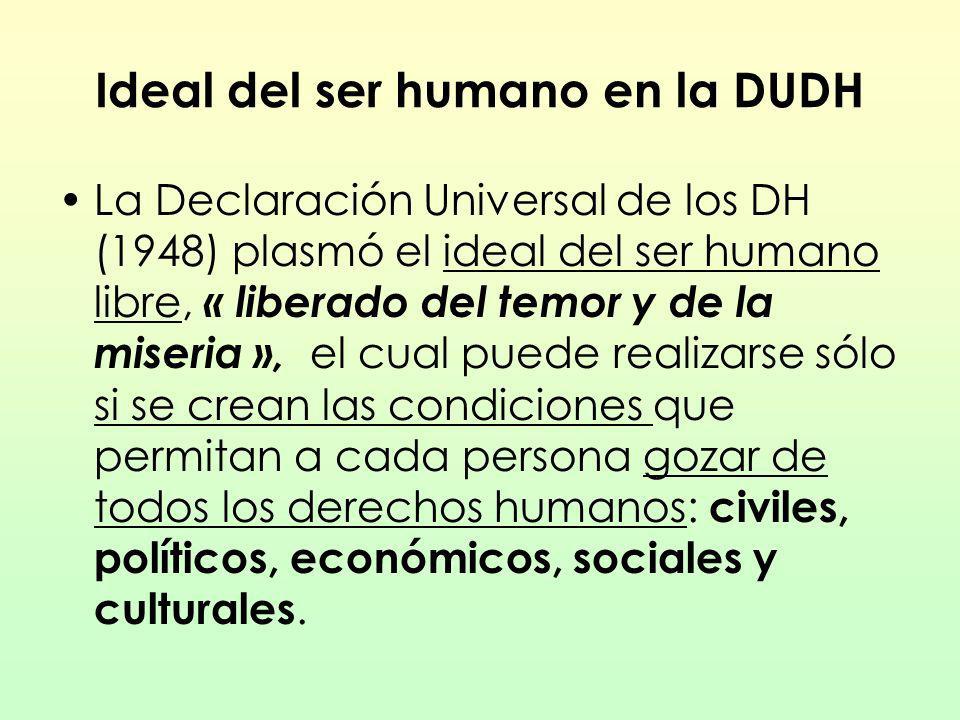 Ideal del ser humano en la DUDH La Declaración Universal de los DH (1948) plasmó el ideal del ser humano libre, « liberado del temor y de la miseria »