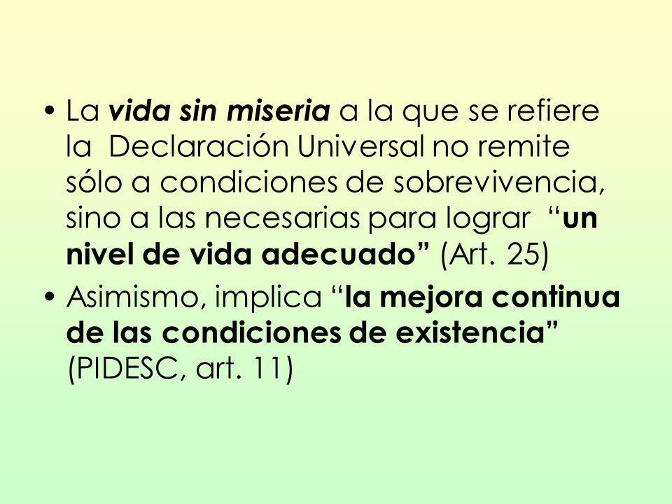 La vida sin miseria a la que se refiere la Declaración Universal no remite sólo a condiciones de sobrevivencia, sino a las necesarias para lograr un n