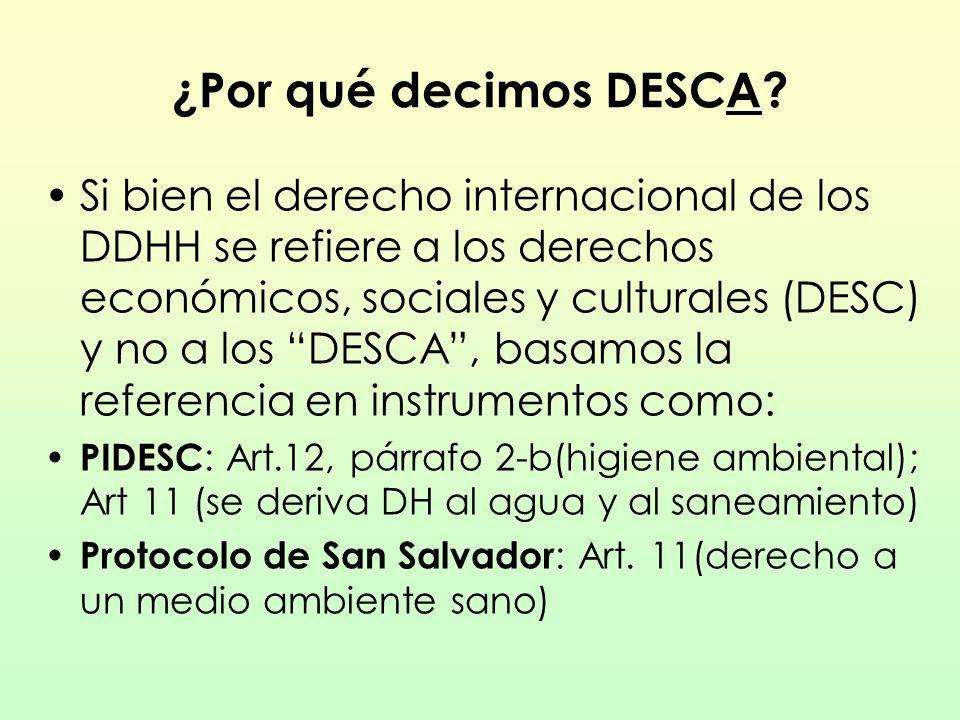 La importancia de hablar de DESCA Desde hace tiempo diversas OSC en Latinoamérica nos referimos a los DESCA para visibilizar la estrecha relación de la realización de los DH en general y los DESC en particular con el entorno para lograr un desarrollo sustentable.