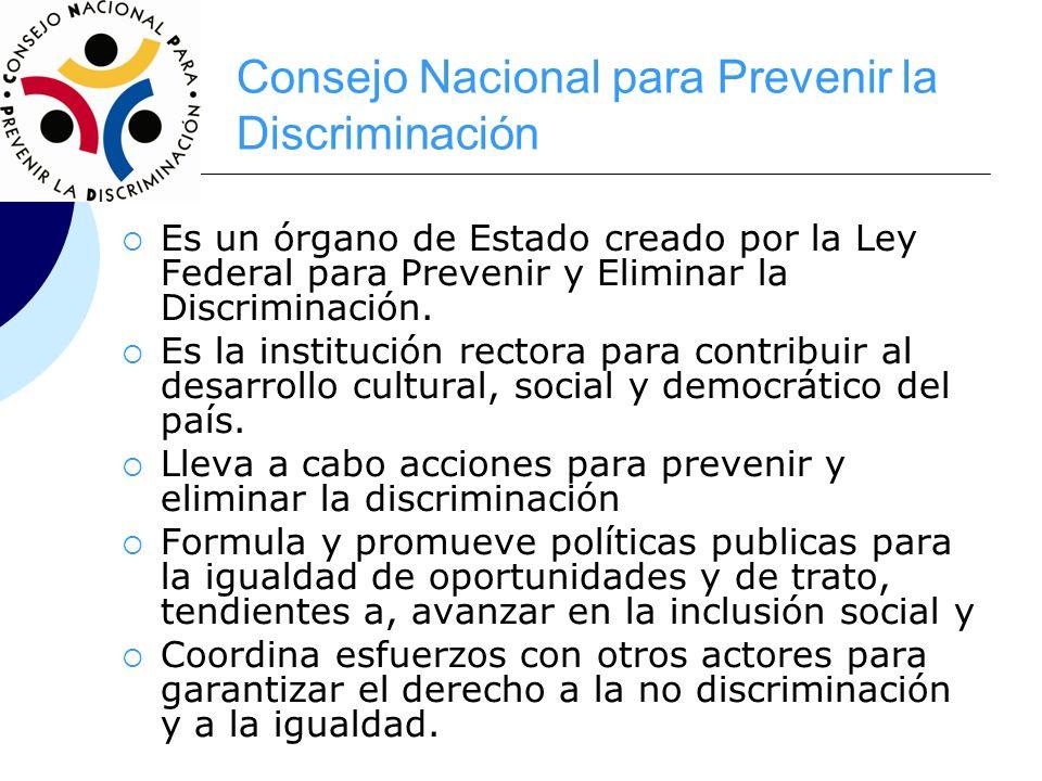 Consejo Nacional para Prevenir la Discriminación Es un órgano de Estado creado por la Ley Federal para Prevenir y Eliminar la Discriminación. Es la in