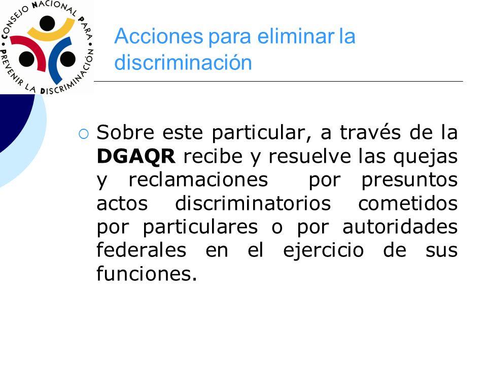 Acciones para eliminar la discriminación Sobre este particular, a través de la DGAQR recibe y resuelve las quejas y reclamaciones por presuntos actos