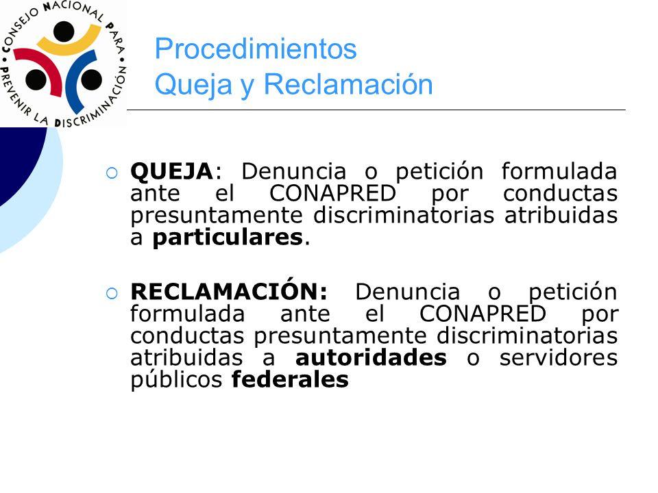 Procedimientos Queja y Reclamación QUEJA: Denuncia o petición formulada ante el CONAPRED por conductas presuntamente discriminatorias atribuidas a par