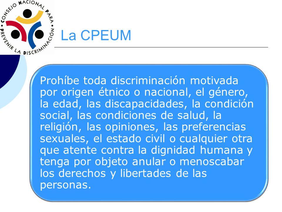 La CPEUM Prohíbe toda discriminación motivada por origen étnico o nacional, el género, la edad, las discapacidades, la condición social, las condicion