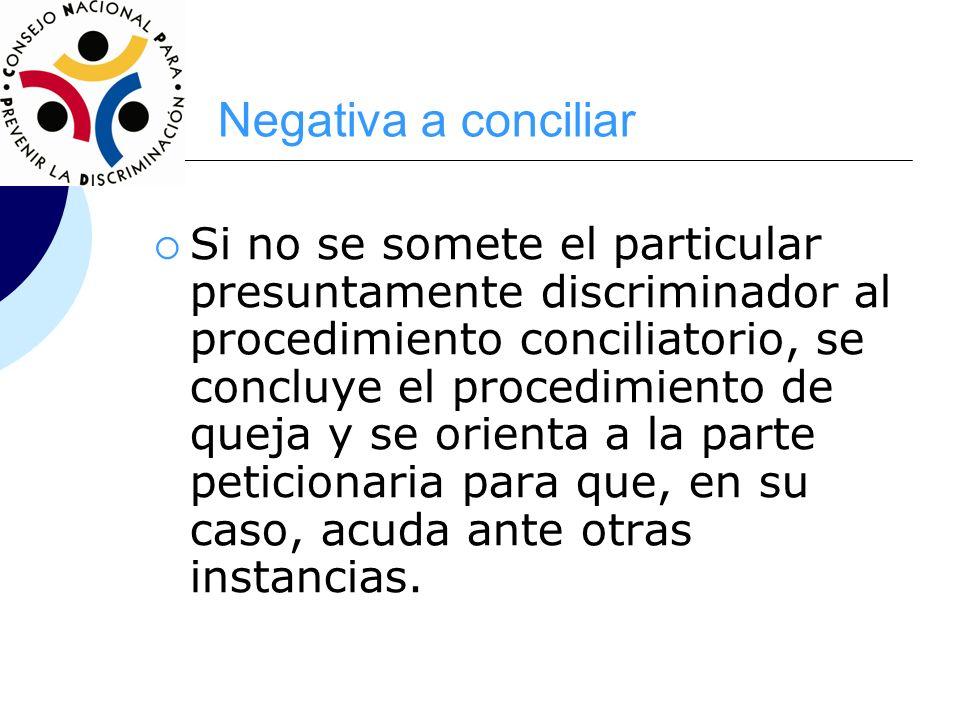 Negativa a conciliar Si no se somete el particular presuntamente discriminador al procedimiento conciliatorio, se concluye el procedimiento de queja y