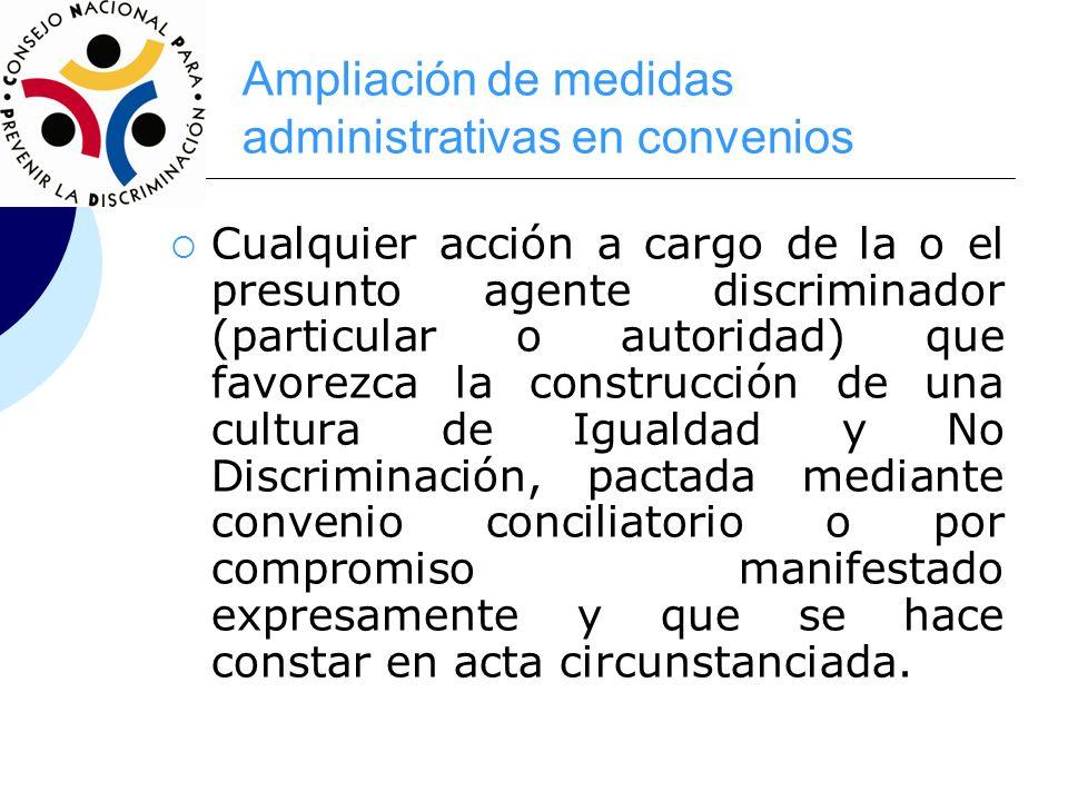 Ampliación de medidas administrativas en convenios Cualquier acción a cargo de la o el presunto agente discriminador (particular o autoridad) que favo