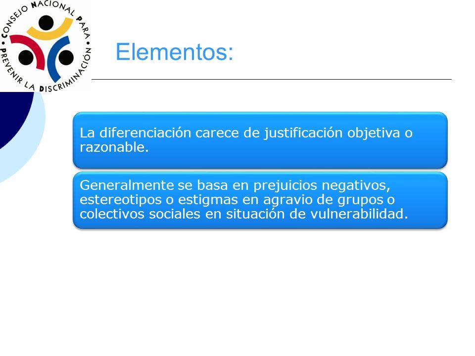 Elementos: La diferenciación carece de justificación objetiva o razonable. Generalmente se basa en prejuicios negativos, estereotipos o estigmas en ag