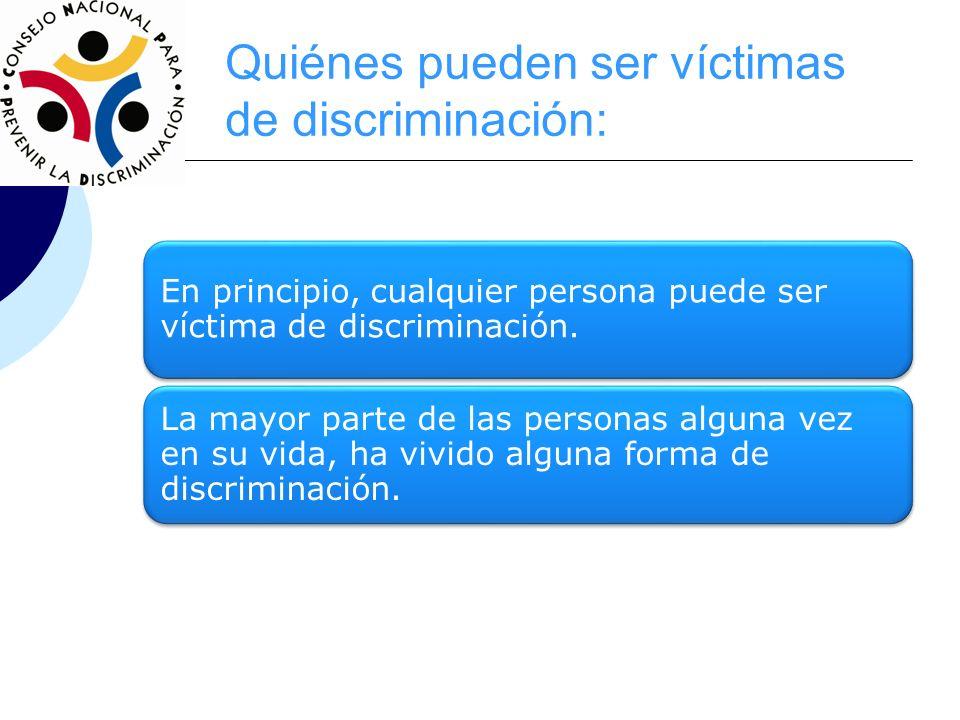 Quiénes pueden ser víctimas de discriminación: En principio, cualquier persona puede ser víctima de discriminación. La mayor parte de las personas alg