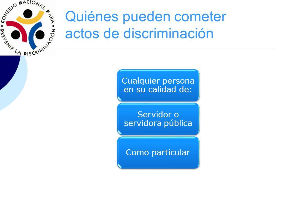 Quiénes pueden cometer actos de discriminación Cualquier persona en su calidad de: Servidor o servidora pública Como particular