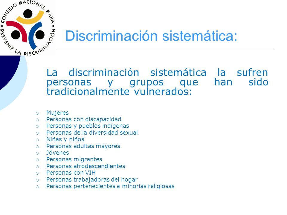 Discriminación sistemática: La discriminación sistemática la sufren personas y grupos que han sido tradicionalmente vulnerados: Mujeres Personas con d