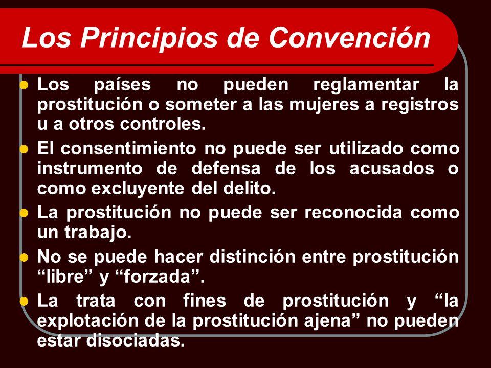 Los Principios de Convención Los países no pueden reglamentar la prostitución o someter a las mujeres a registros u a otros controles. El consentimien