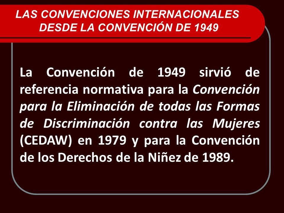 LAS CONVENCIONES INTERNACIONALES DESDE LA CONVENCIÓN DE 1949 La Convención de 1949 sirvió de referencia normativa para la Convención para la Eliminaci