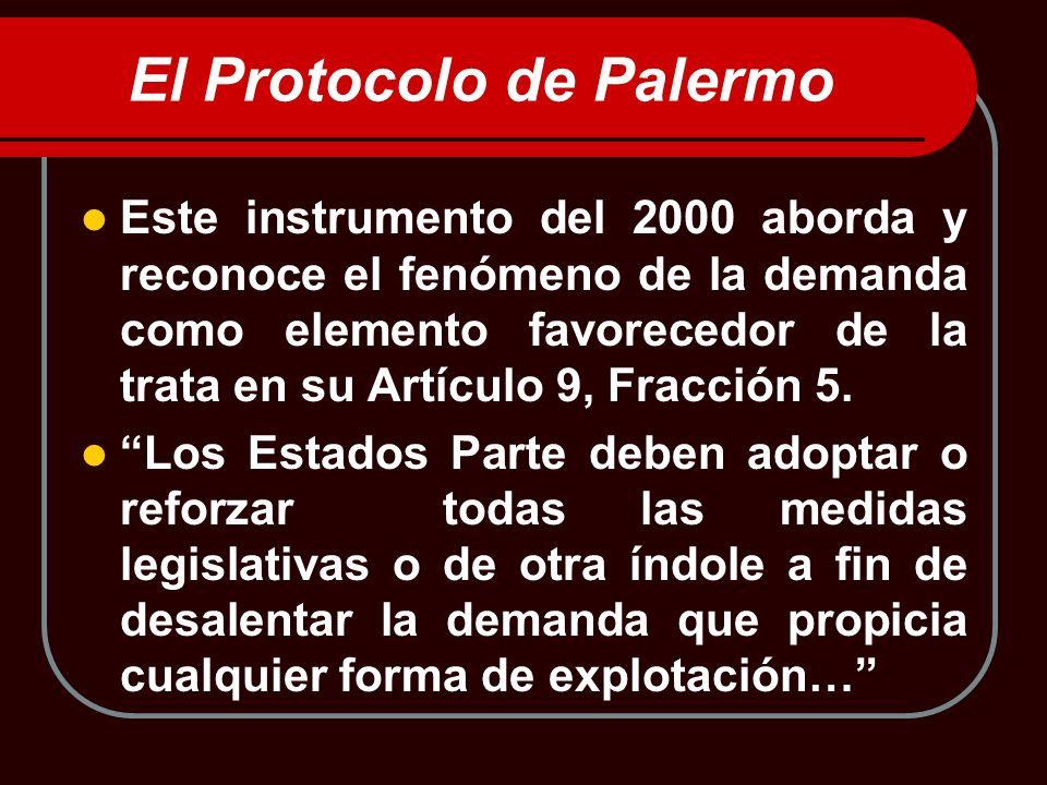 El Protocolo de Palermo Este instrumento del 2000 aborda y reconoce el fenómeno de la demanda como elemento favorecedor de la trata en su Artículo 9,
