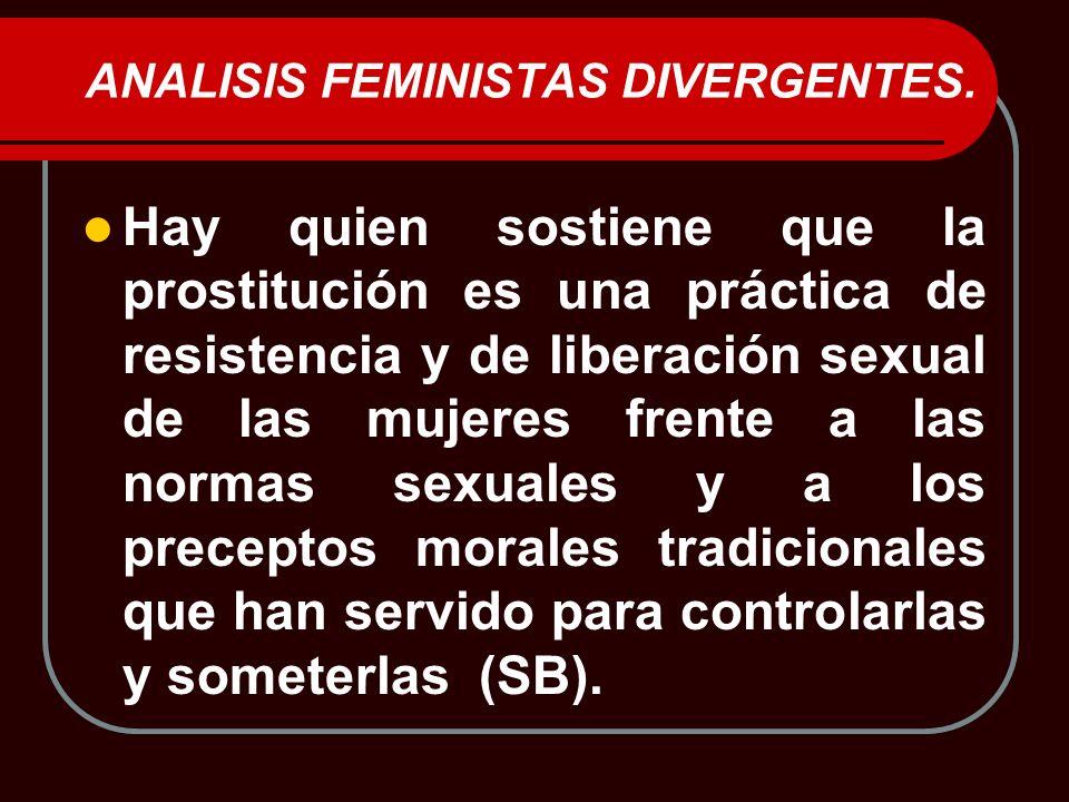 ANALISIS FEMINISTAS DIVERGENTES. Hay quien sostiene que la prostitución es una práctica de resistencia y de liberación sexual de las mujeres frente a