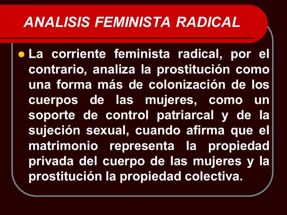 ANALISIS FEMINISTA RADICAL La corriente feminista radical, por el contrario, analiza la prostitución como una forma más de colonización de los cuerpos