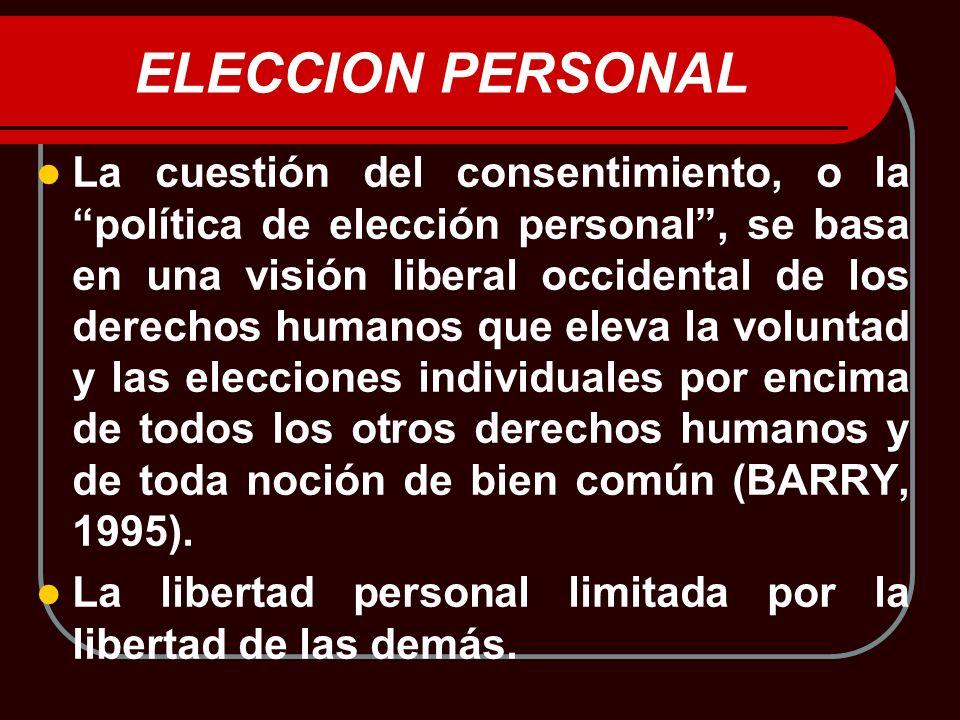 ELECCION PERSONAL La cuestión del consentimiento, o la política de elección personal, se basa en una visión liberal occidental de los derechos humanos