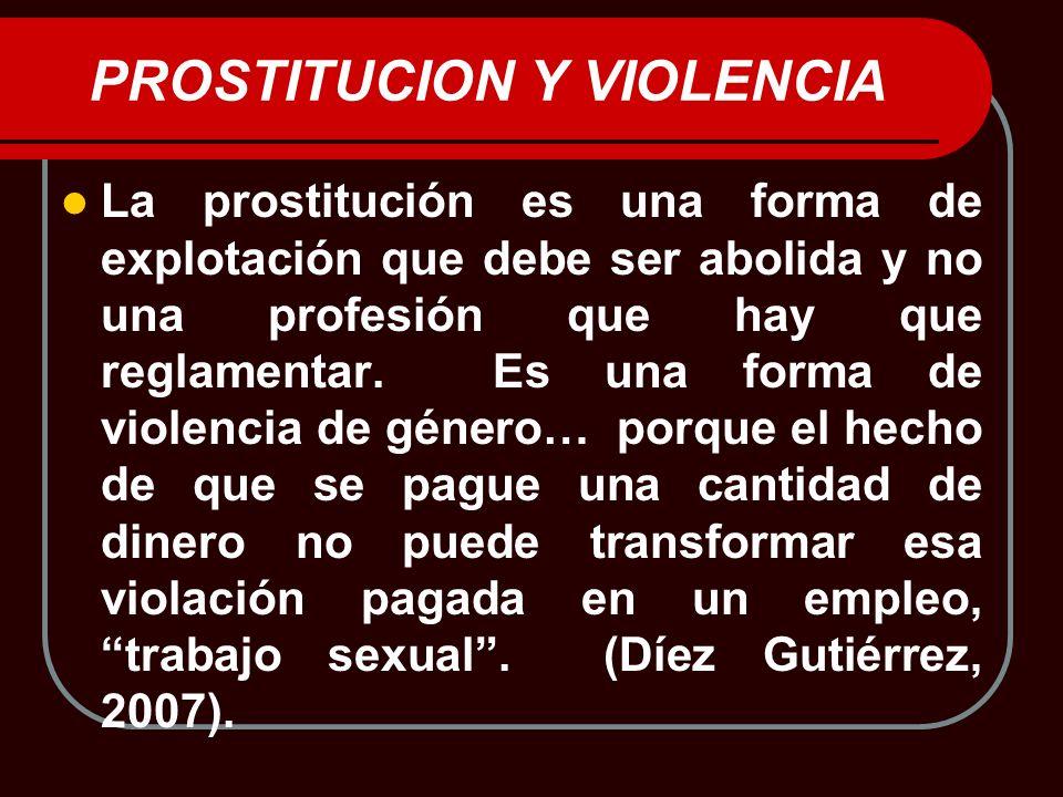 PROSTITUCION Y VIOLENCIA La prostitución es una forma de explotación que debe ser abolida y no una profesión que hay que reglamentar. Es una forma de